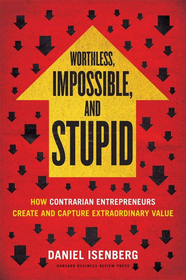 Worthless, Impossible and Stupid? Why Contrarian Business Ideas Make It Big