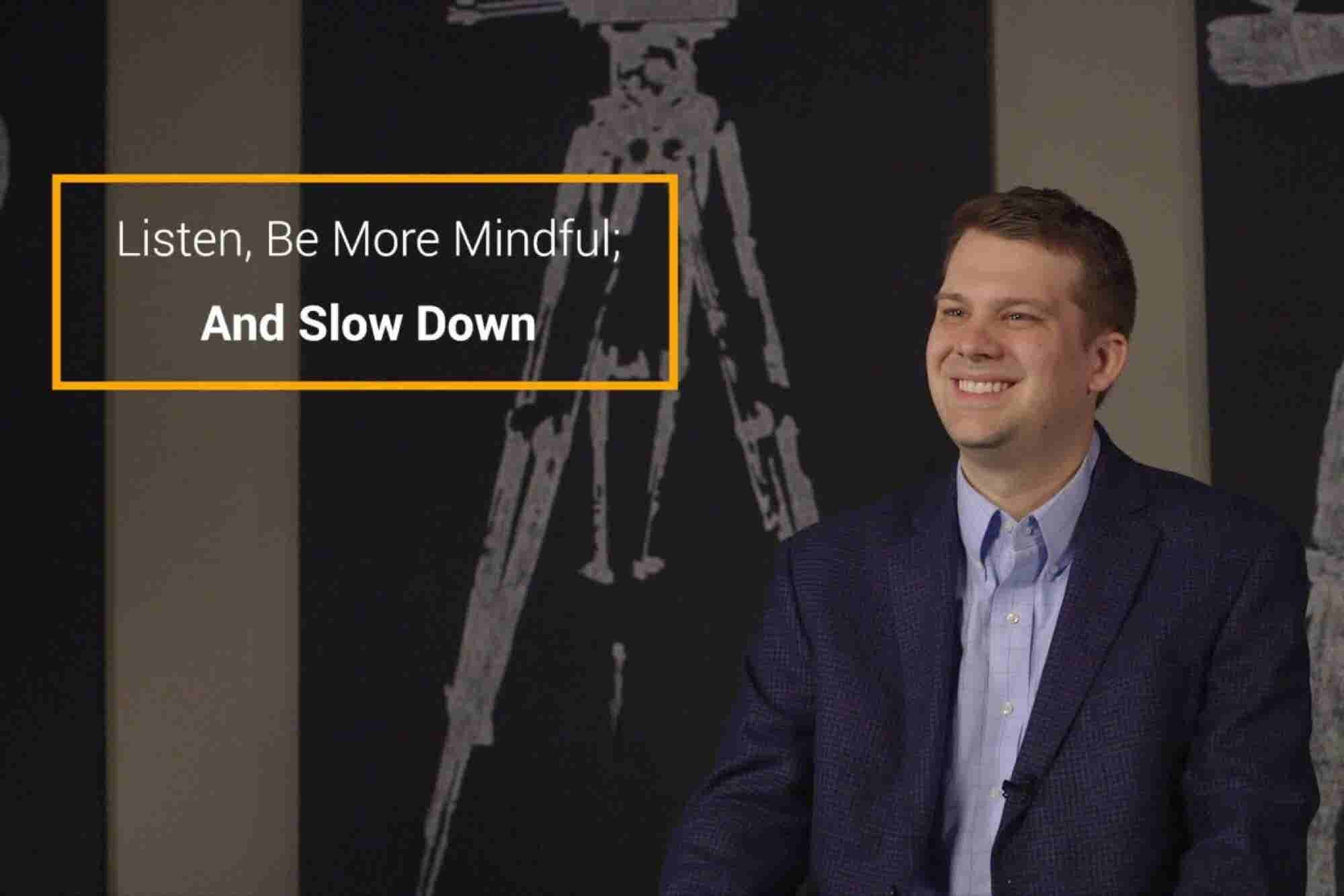 Listen, Be More Mindful and Slow Down