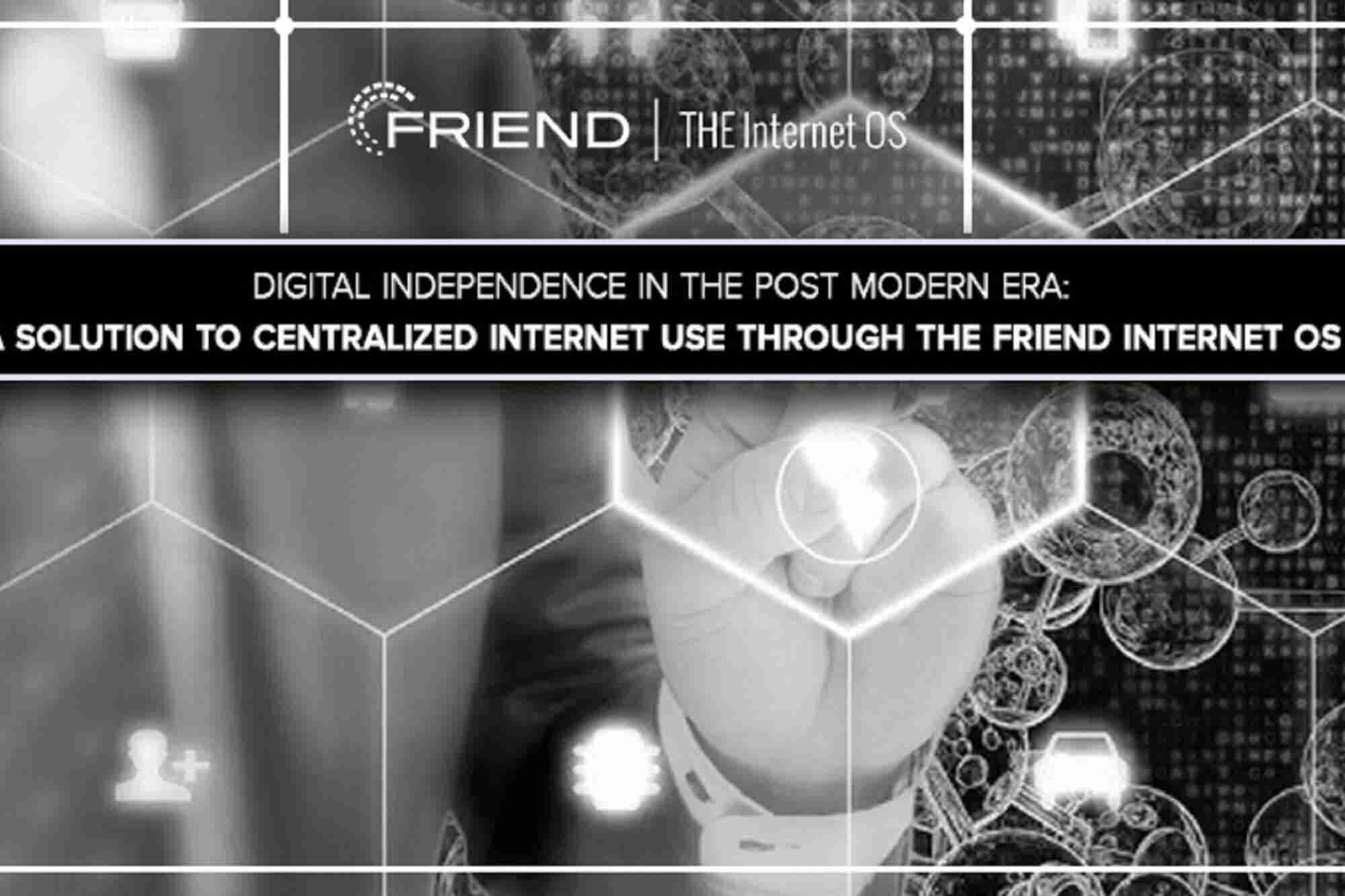 Digital Independence in the Post Modern Era: A Solution to Centralized Internet Use through The Friend Internet OS