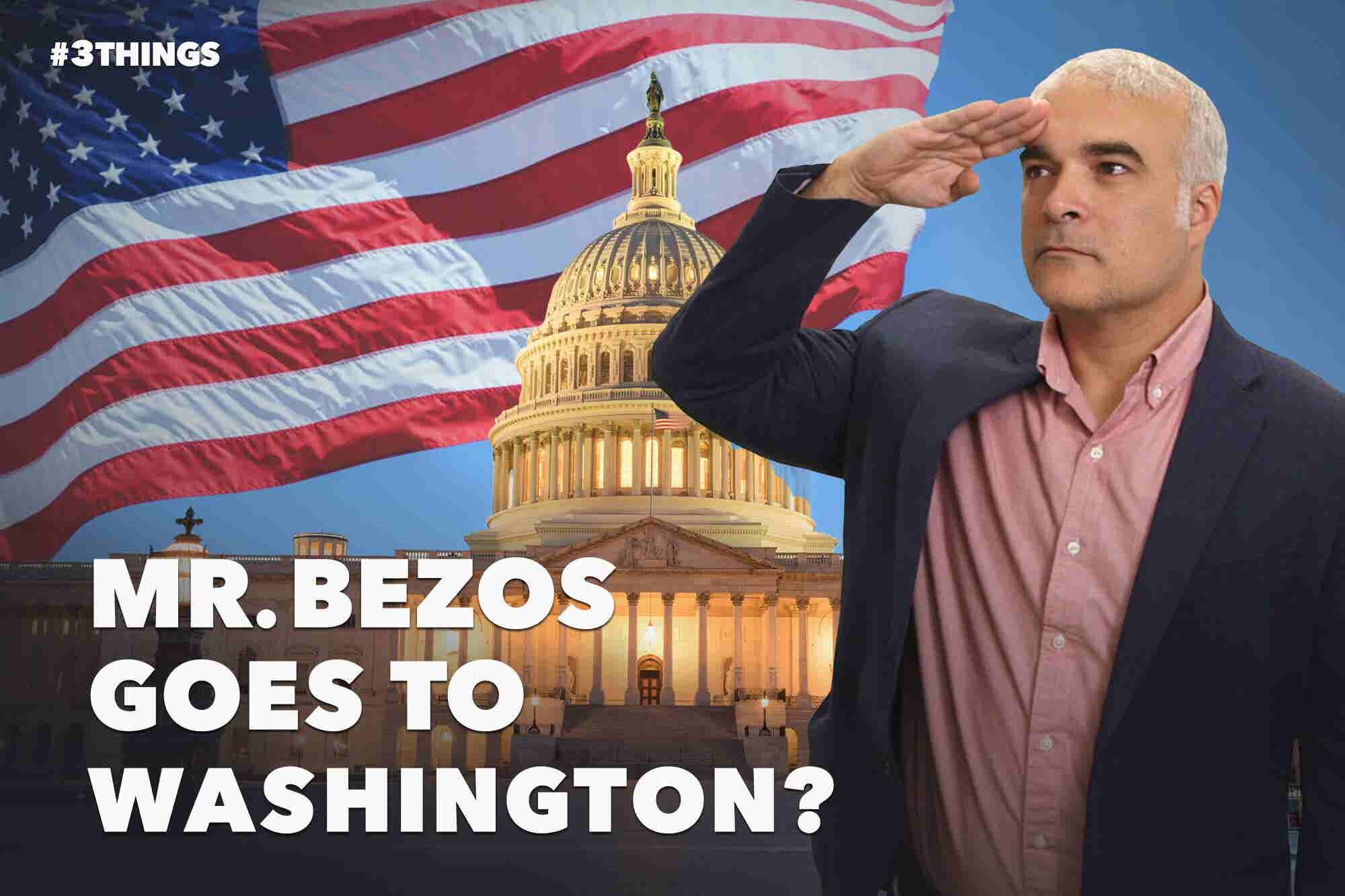 Mr. Bezos Goes to Washington? 3 Things to Know Today.