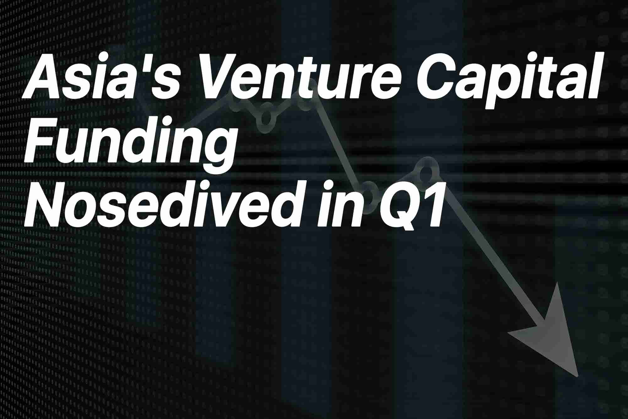 Friday Flashback: Asia's Venture Capital Funding Nosedived in Q1