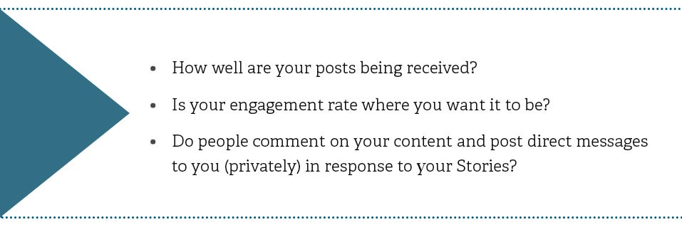 How well are your posts being received by your followers on Instagram? Is your engagement rate where you want it to be? Do people comment on your content and post direct messages to you (privately) in response to your Stories?