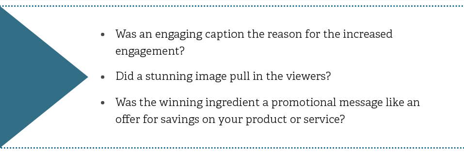 Was an engaging caption the reason for the increased engagement? Did a stunning image pull in the viewers? Was the winning ingredient a promotional message like an offer for savings on your product or service?