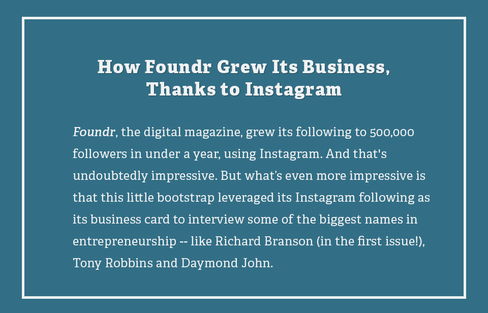 Foundr, the digital magazine, grew its following to 500,000 followers in under a year, using Instagram. And that's undoubtedly impressive. But what's even more impressive is that this little bootstrap leveraged its Instagram following as its business card to interview some of the biggest names in entrepreneurship -- like Richard Branson (in the first issue!), Tony Robbins and Daymond John.