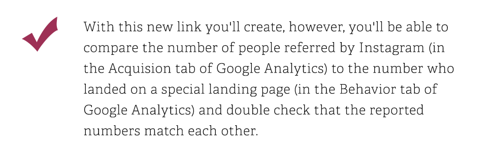 With this new link you will create, however, you'll be able to compare the number of people referred by Instagram in the Acquision tab of Google Analytics to the number who landed on a special landing page in the Behavior tab of Google Analytics and double check that the reported numbers match each other.