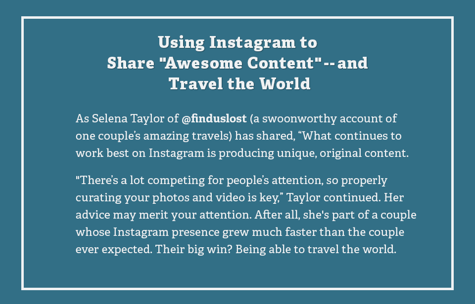 Using Instagram to Share Awesome Content and Travel the World: As Selena Taylor of finduslost a swoonworthy account of one couple's amazing travels has shared, What continues to work best on Instagram is producing unique, original content.