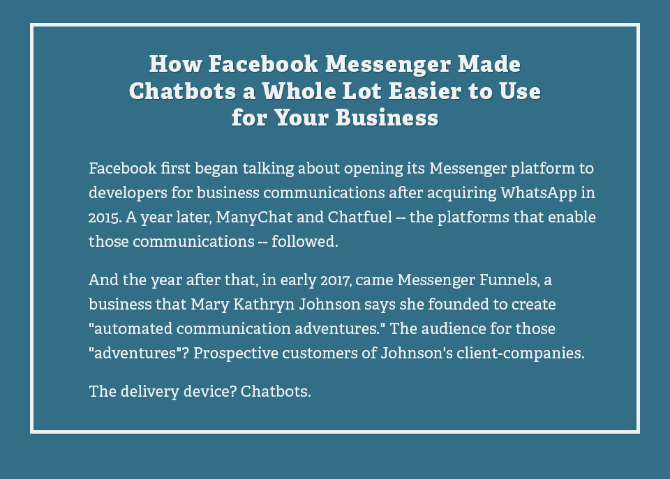 How Facebook Messenger Made Chatbots a Whole Lot Easier to Use for Your Business Facebook first began talking about opening its Messenger platform to developers for business communications after acquiring WhatsApp in 2015. A year later, ManyChat and Chatfuel the platforms that enable those communications followed.