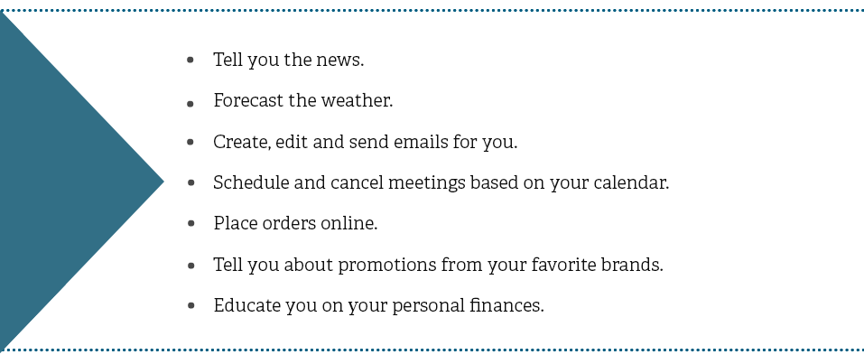 Tell you the news. Forecast the weather. Create, edit and send emails for you. Schedule and cancel meetings based on your calendar. Place orders online. Tell you about promotions from your favorite brands. Educate you on your personal finances.