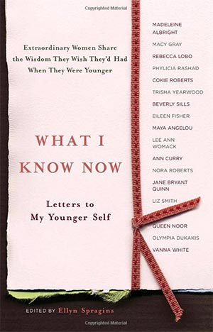 What I Know Now: Letters to My Younger Self by Ellyn Spragins