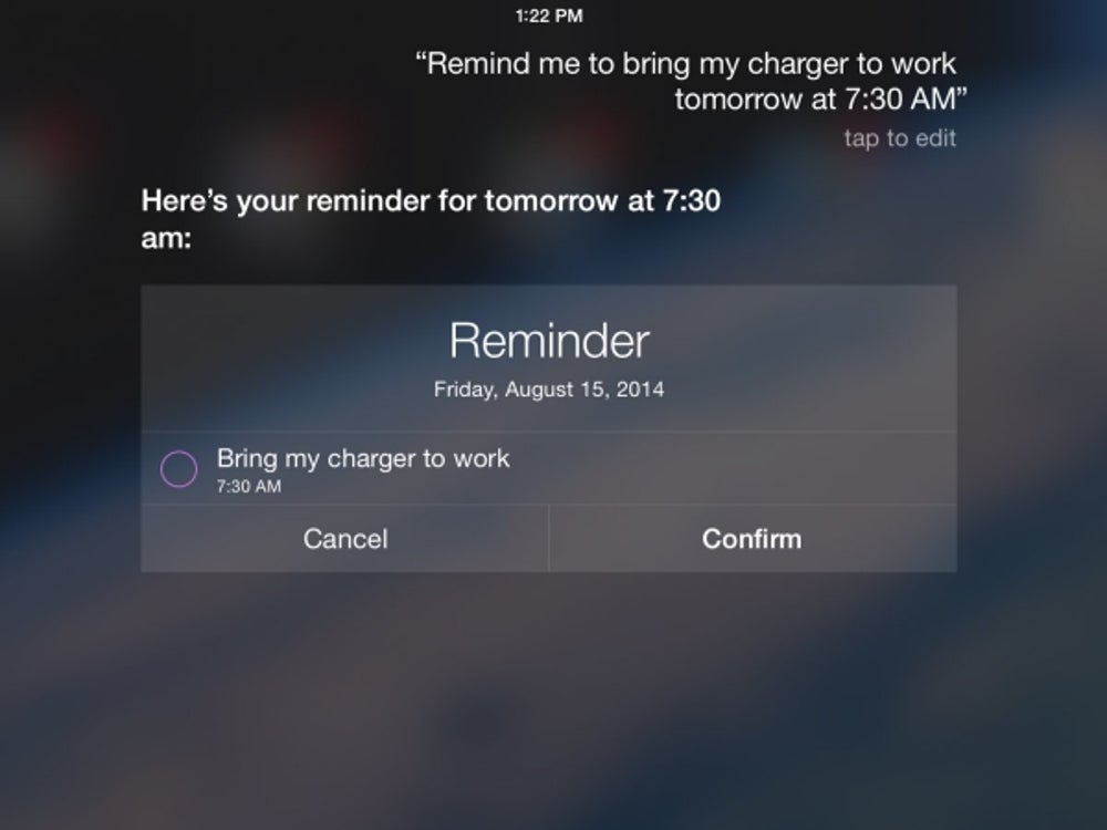 "Set reminders for yourself by asking specific things like, ""Remind me tomorrow at 7:30am to bring my charger to work."""