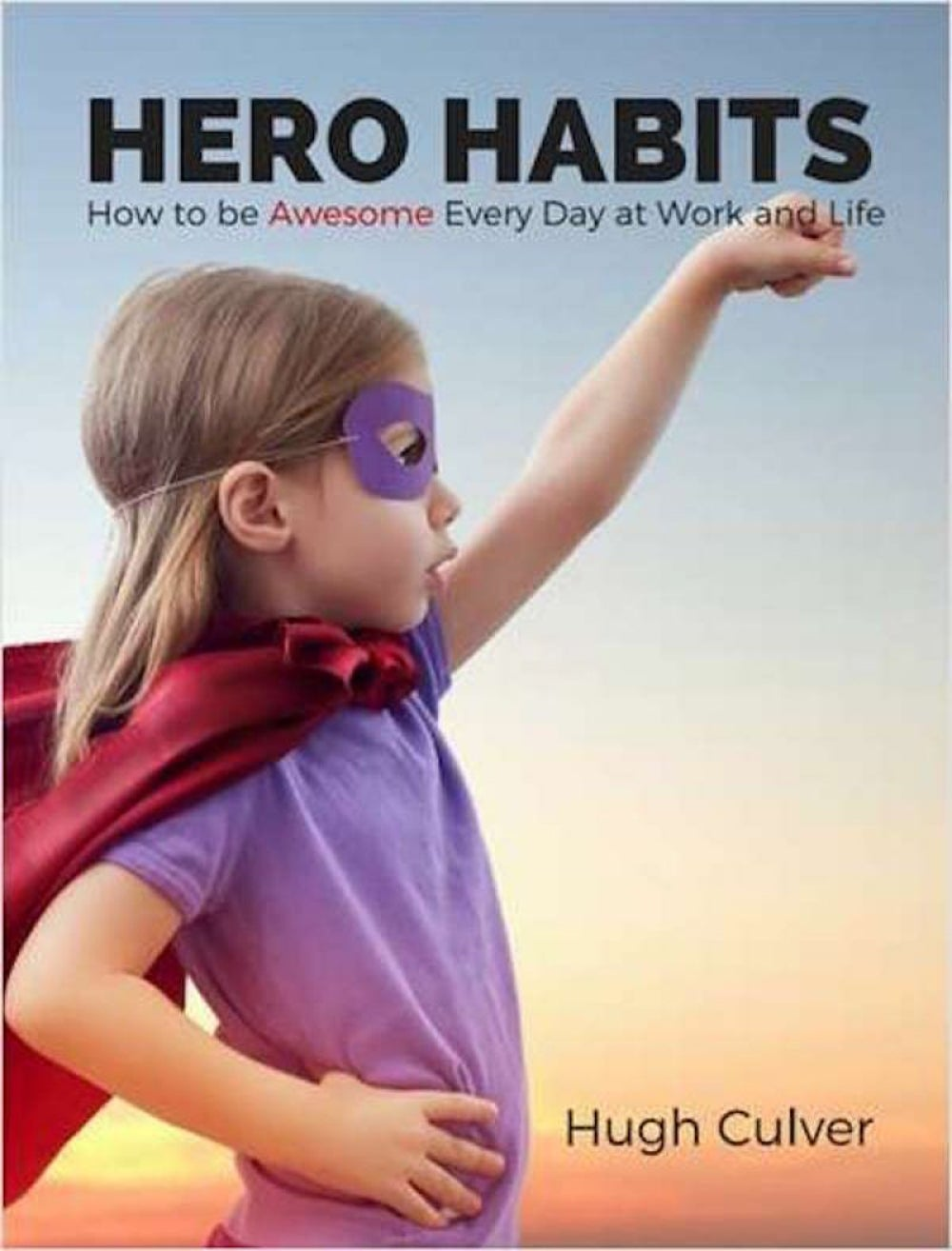 Hero Habits – How to be Awesome Every Day at Work and Life