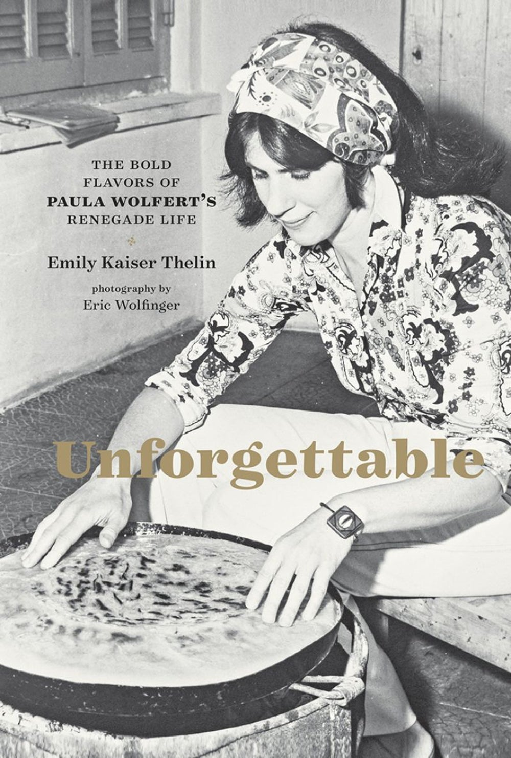 Unforgettable: The Bold Flavors of Paula Wolfert's Renegade Life by Emily Kaiser Thelin
