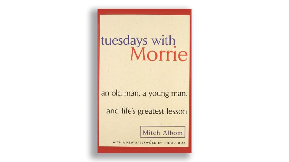 """Tuesdays With Morrie: An Old Man, A Young Man and Life's Greatest Lesson"" by Mitch Albom"