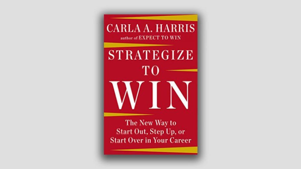 """Strategize to Win: the New Way to Start Out, Step Up or Start Over in Your Career"" by Carla A. Harris"