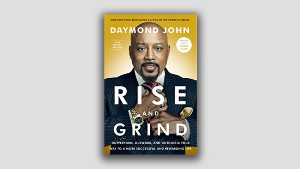 """Rise and Grind: Outperform, Outwork and Outhustle You Way to a More Successful and Rewarding Life"" by Daymond John"