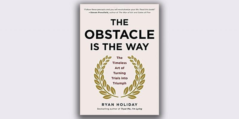 'The Obstacle Is the Way: The Timeless Art Of Turning Trials Into Triumph' by Ryan Holiday