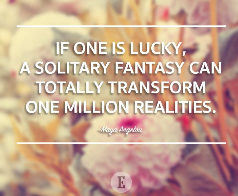 """If one is lucky, a solitary fantasy can totally transform one million realities."" -- Maya Angelou"