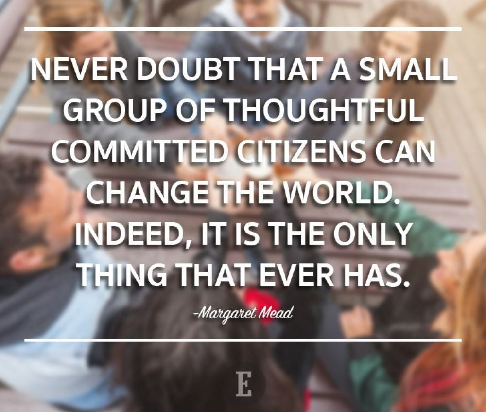 """Never doubt that a small group of thoughtful committed citizens can change the world. Indeed, it is the only thing that ever has."" -- Margaret Mead"