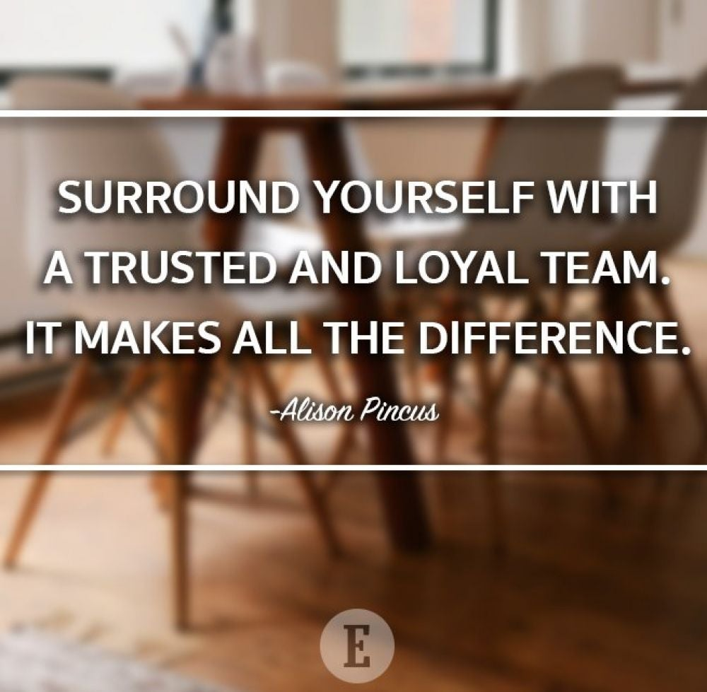 """Surround yourself with a trusted and loyal team. It makes all the difference."" -- Alison Pincus"