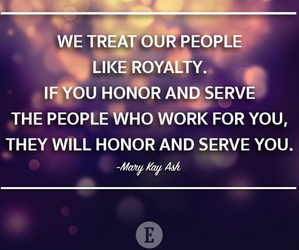 """We treat our people like royalty. If you honor and serve the people who work for you, they will honor and serve you."" -- Mary Kay Ash"
