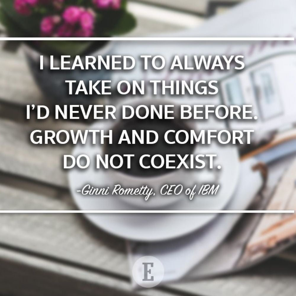 """I learned to always take on things I'd never done before. Growth and comfort do not coexist."" -- Ginni Rometty"
