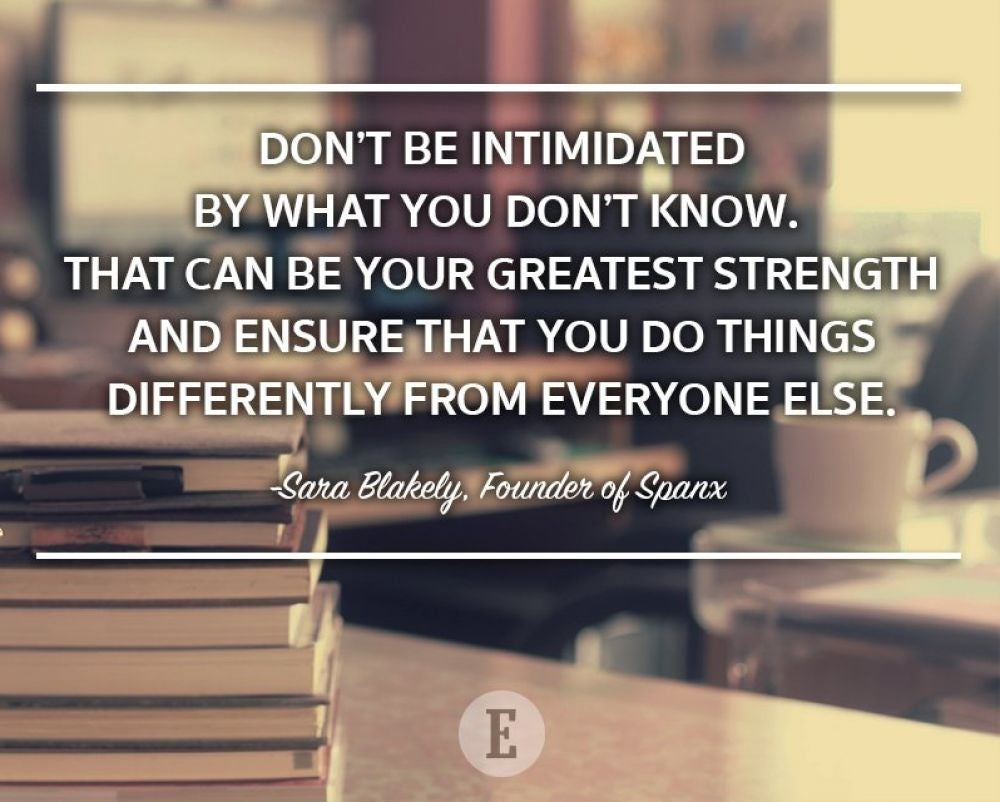 """Don't be intimidated by what you don't know. That can be your greatest strength and ensure that you do things differently from everyone else."" -- Sara Blakely"