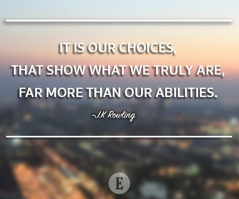 """It is our choices, that show what we truly are, far more than our abilities."" -- J.K Rowling"