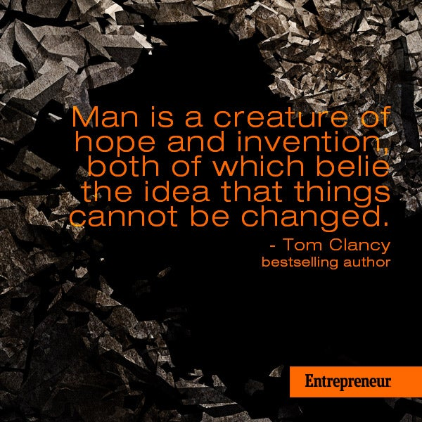 Man is a creature of hope and invention, both of which belie the idea that things cannot be changed.