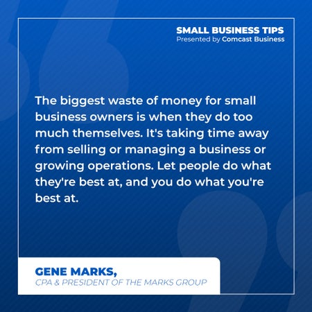 The biggest of waste of money for small business owners is when they do too much themselves. It's taking away time from selling or managing a business or growing operations. Let people do what they're best at, and you do what you're best at.