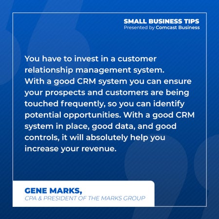 You have to invest in a customer relationship management. With a good CRM system you can ensure your prospects and customers are being touched frequently, so you can identify potential opportunities. With a good CRM system in place, good data and good controls, it will absolutely help you increase your revenue.