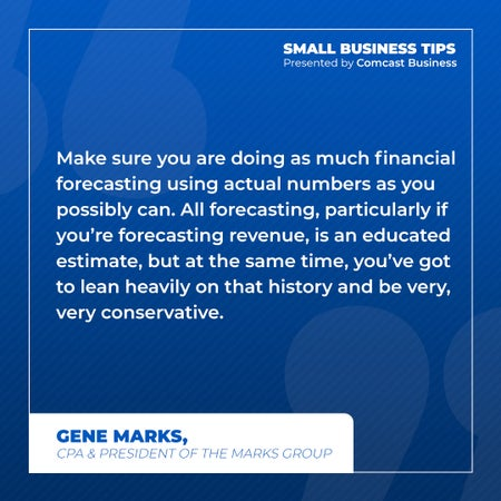 Make sure you are doing as much financial forecasting using actual numbers as you possibly can. All forecasting, particularly if you're forecasting revenue, is an educated estimate, but at the same time, you've got to lean heavily on that history and be very, very conservative.