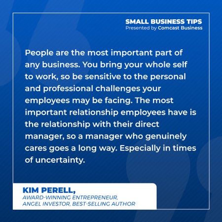 People are the most important part of any business. You bring your whole self to work, so be sensitive to the personal and professional challenges your employees may be facing. The most important relationship employees have is the relationship with their direct manager, so a manager who genuinely cares goes a long way. Especially in times of uncertainty