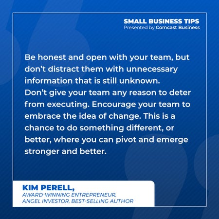 Be honest and open with your team, but don't distract them with unnecessary information that is still unknown. Don't give your team any reason to deter from executing. Encourage your team to embrace the idea of change. This is a chance to do something different, or better, where you can pivot and emerge stronger and better.