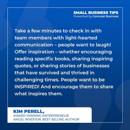 Take a few minutes to check in with team members with light-hearted communication – people want to laugh! Offer inspiration – whether encouraging reading specific books, sharing inspiring quotes, or sharing stories of businesses that have survived and thrived in challenging times. People want to be INSPIRED! And encourage them to share what inspires them.